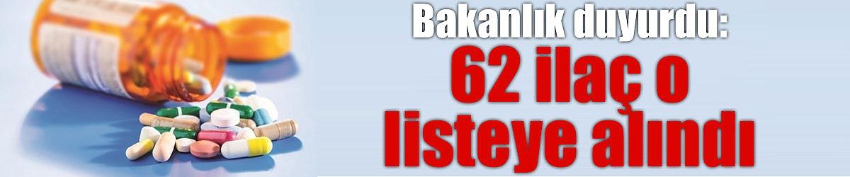 Bakanlık duyurdu: 62 ilaç o listeye alındı