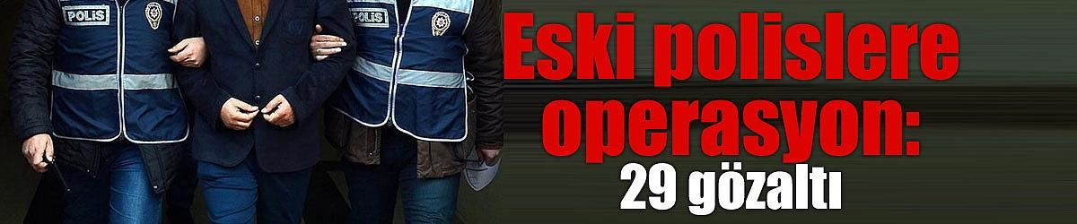 Eski polislere operasyon: 29 gözaltı
