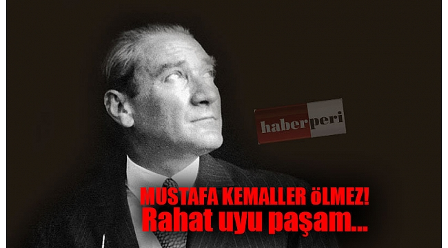 Mustafa Kemaller ölmez! Rahat uyu paşam...