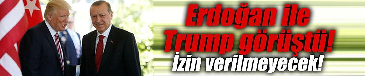 Erdoğan ile Trump görüştü! İzin verilmeyecek!