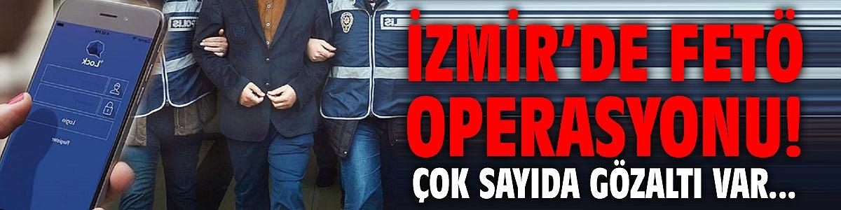 İzmir'de FETÖ operasyonu! Çok sayıda gözaltı var...